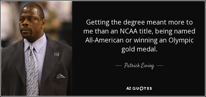 Getting the degree meant more to me than an NCAA title, being named All-American or winning an Olympic gold medal. - Patrick Ewing