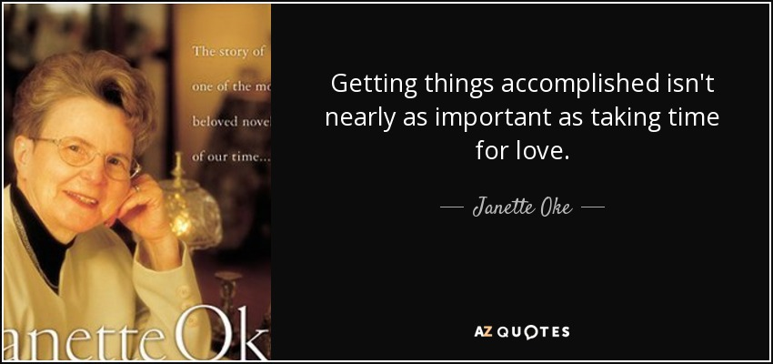Getting things accomplished isn't nearly as important as taking time for love. - Janette Oke
