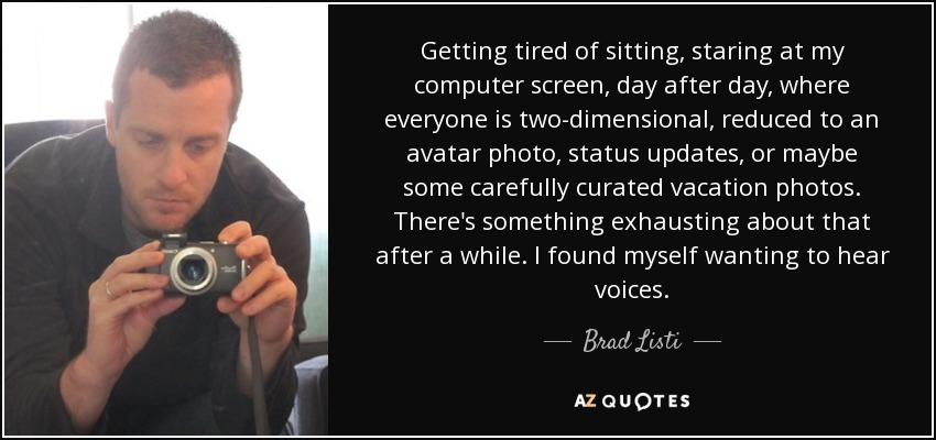 Getting tired of sitting, staring at my computer screen, day after day, where everyone is two-dimensional, reduced to an avatar photo, status updates, or maybe some carefully curated vacation photos. There's something exhausting about that after a while. I found myself wanting to hear voices. - Brad Listi
