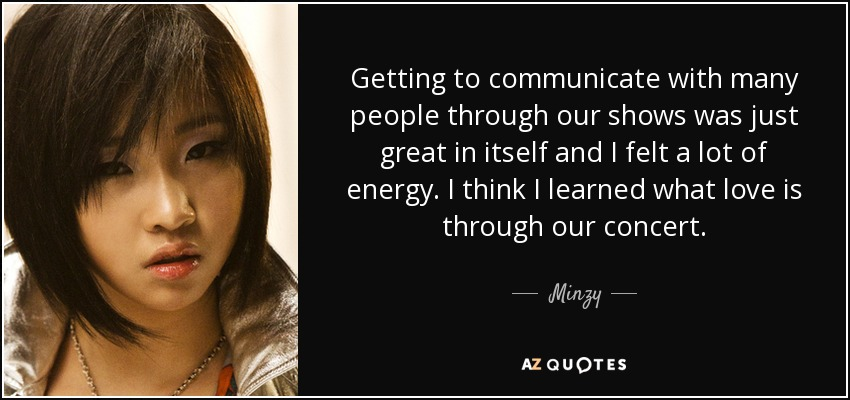 Getting to communicate with many people through our shows was just great in itself and I felt a lot of energy. I think I learned what love is through our concert. - Minzy