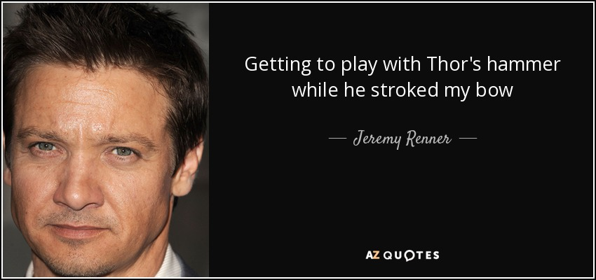 Getting to play with Thor's hammer while he stroked my bow - Jeremy Renner