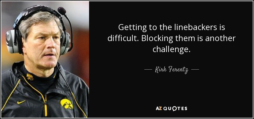 Getting to the linebackers is difficult. Blocking them is another challenge. - Kirk Ferentz