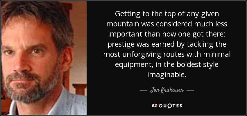 Getting to the top of any given mountain was considered much less important than how one got there: prestige was earned by tackling the most unforgiving routes with minimal equipment, in the boldest style imaginable. - Jon Krakauer