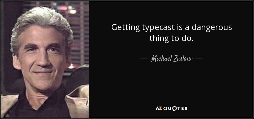 Getting typecast is a dangerous thing to do. - Michael Zaslow