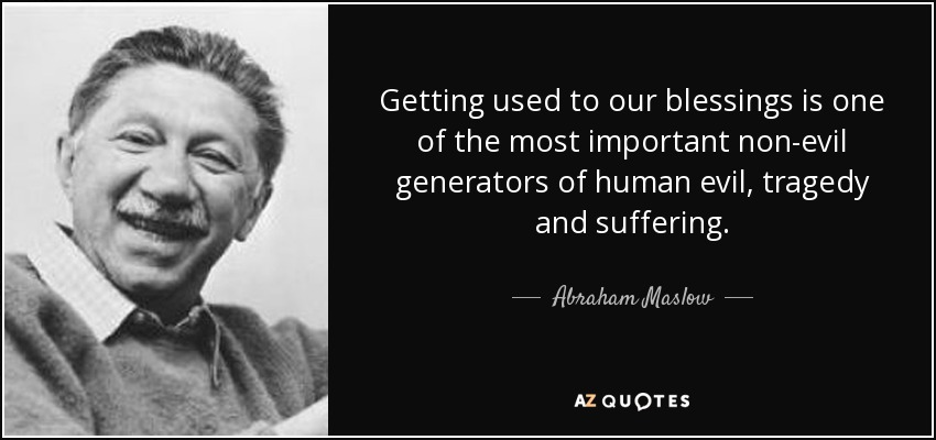 Getting used to our blessings is one of the most important non-evil generators of human evil, tragedy and suffering. - Abraham Maslow