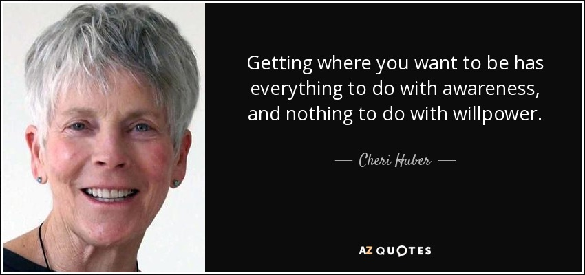 Getting where you want to be has everything to do with awareness, and nothing to do with willpower. - Cheri Huber