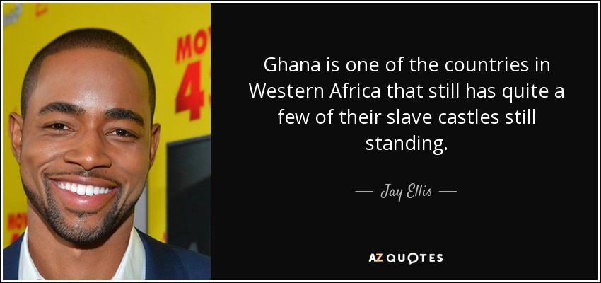 Ghana is one of the countries in Western Africa that still has quite a few of their slave castles still standing. - Jay Ellis