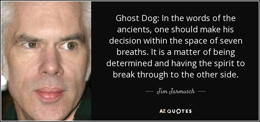 Ghost Dog: In the words of the ancients, one should make his decision within the space of seven breaths. It is a matter of being determined and having the spirit to break through to the other side. - Jim Jarmusch