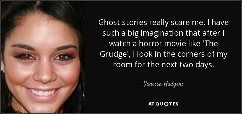 Ghost stories really scare me. I have such a big imagination that after I watch a horror movie like 'The Grudge', I look in the corners of my room for the next two days. - Vanessa Hudgens