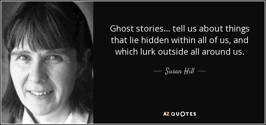 Ghost stories ... tell us about things that lie hidden within all of us, and which lurk outside all around us. - Susan Hill