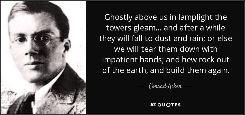 Ghostly above us in lamplight the towers gleam ... and after a while they will fall to dust and rain; or else we will tear them down with impatient hands; and hew rock out of the earth, and build them again. - Conrad Aiken