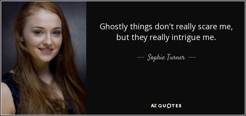 Ghostly things don't really scare me, but they really intrigue me. - Sophie Turner
