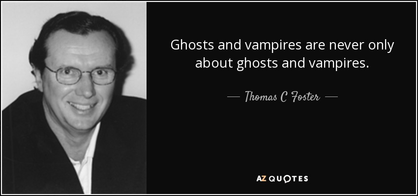 Ghosts and vampires are never only about ghosts and vampires. - Thomas C Foster