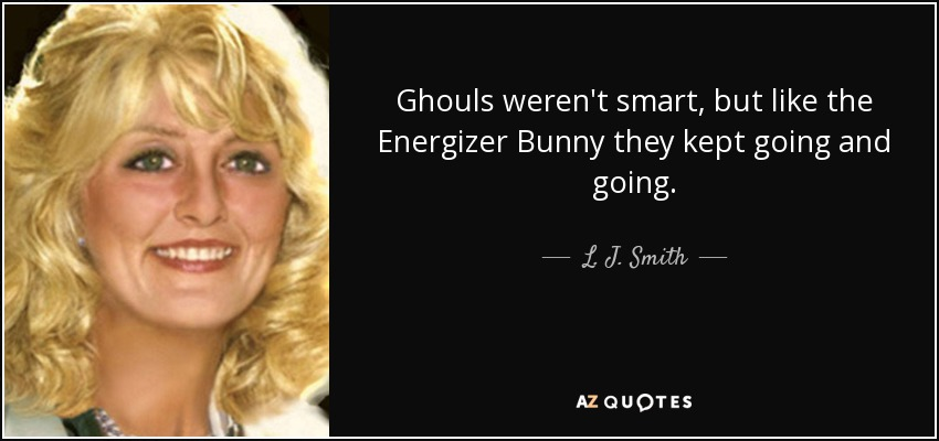 Ghouls weren't smart, but like the Energizer Bunny they kept going and going. - L. J. Smith