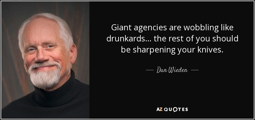 Giant agencies are wobbling like drunkards... the rest of you should be sharpening your knives. - Dan Wieden