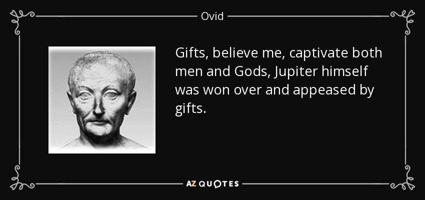 Gifts, believe me, captivate both men and Gods, Jupiter himself was won over and appeased by gifts. - Ovid