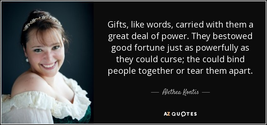 Gifts, like words, carried with them a great deal of power. They bestowed good fortune just as powerfully as they could curse; the could bind people together or tear them apart. - Alethea Kontis