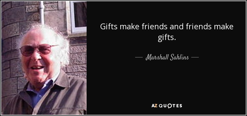 Gifts make friends and friends make gifts. - Marshall Sahlins