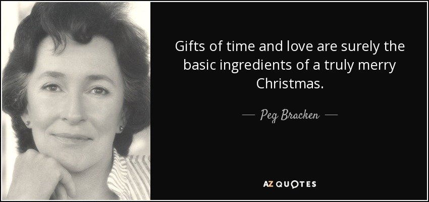 Gifts of time and love are surely the basic ingredients of a truly merry Christmas. - Peg Bracken