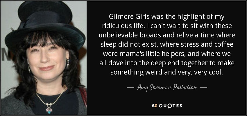 Gilmore Girls was the highlight of my ridiculous life. I can't wait to sit with these unbelievable broads and relive a time where sleep did not exist, where stress and coffee were mama's little helpers, and where we all dove into the deep end together to make something weird and very, very cool. - Amy Sherman-Palladino