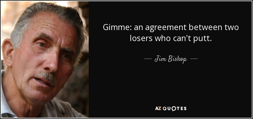Gimme: an agreement between two losers who can't putt. - Jim Bishop