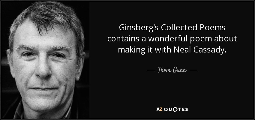 Ginsberg's Collected Poems contains a wonderful poem about making it with Neal Cassady. - Thom Gunn