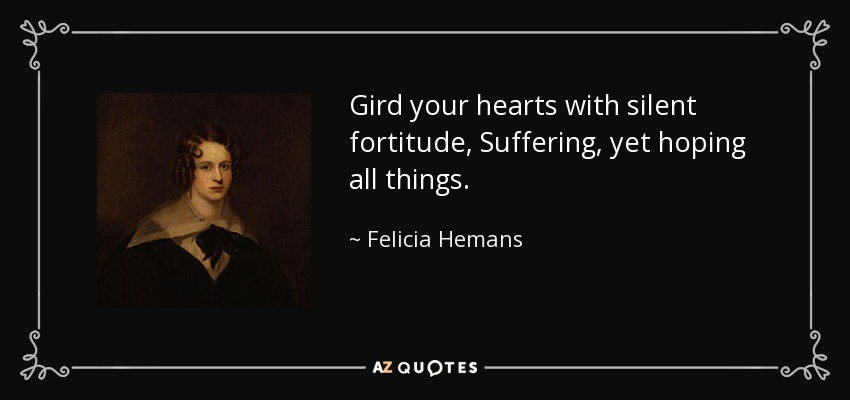 Gird your hearts with silent fortitude, Suffering, yet hoping all things. - Felicia Hemans