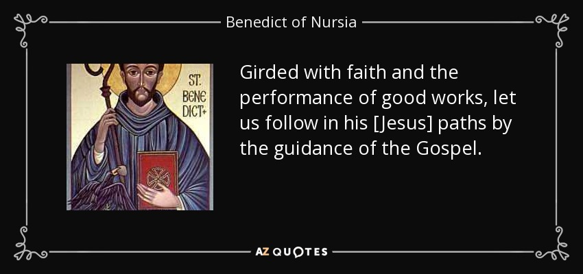 Girded with faith and the performance of good works, let us follow in his [Jesus] paths by the guidance of the Gospel. - Benedict of Nursia