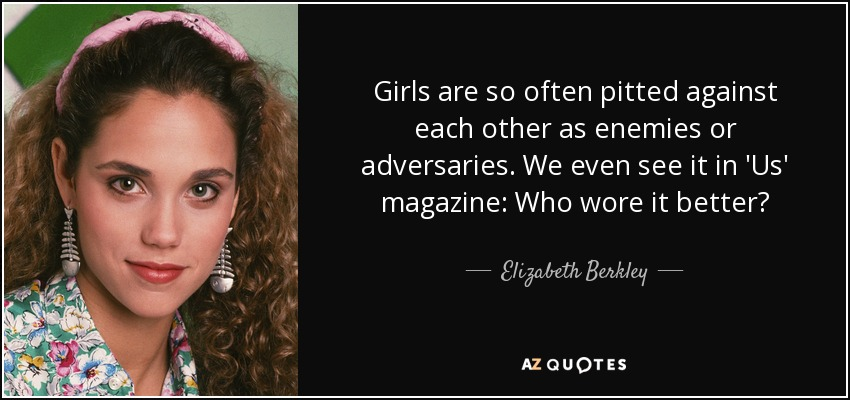 Girls are so often pitted against each other as enemies or adversaries. We even see it in 'Us' magazine: Who wore it better? - Elizabeth Berkley