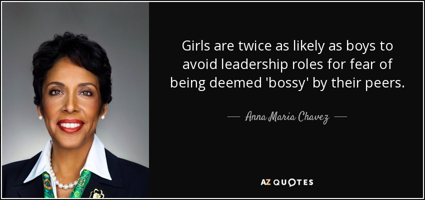 Girls are twice as likely as boys to avoid leadership roles for fear of being deemed 'bossy' by their peers. - Anna Maria Chavez