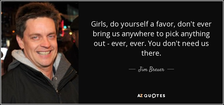 Girls, do yourself a favor, don't ever bring us anywhere to pick anything out - ever, ever. You don't need us there. - Jim Breuer