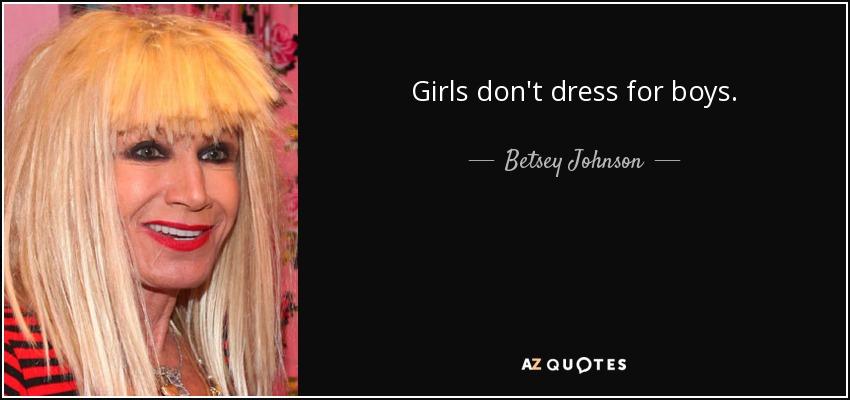 Girls don't dress for boys. - Betsey Johnson