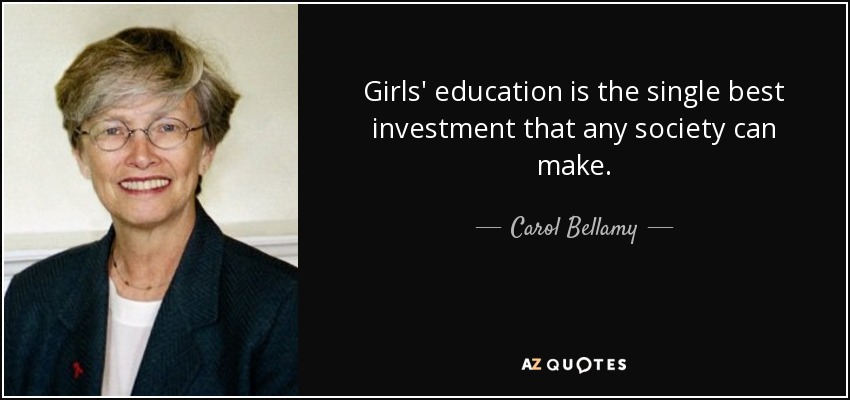 Girls' education is the single best investment that any society can make. - Carol Bellamy