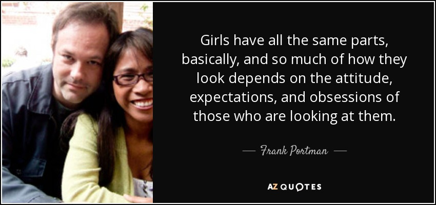 Girls have all the same parts, basically, and so much of how they look depends on the attitude, expectations, and obsessions of those who are looking at them. - Frank Portman