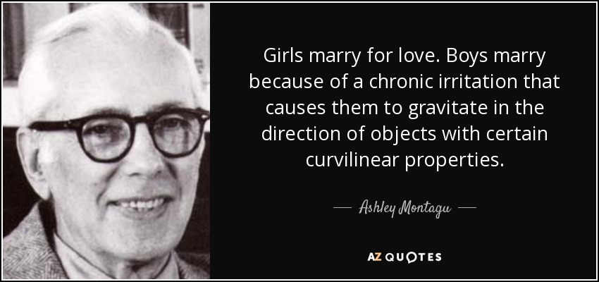 Girls marry for love. Boys marry because of a chronic irritation that causes them to gravitate in the direction of objects with certain curvilinear properties. - Ashley Montagu