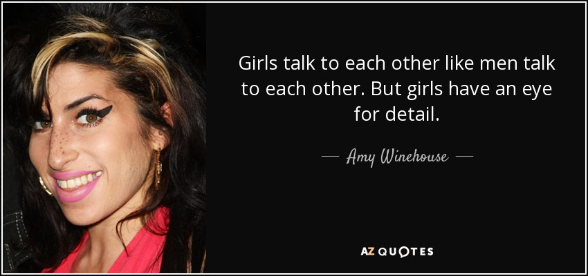 Girls talk to each other like men talk to each other. But girls have an eye for detail. - Amy Winehouse