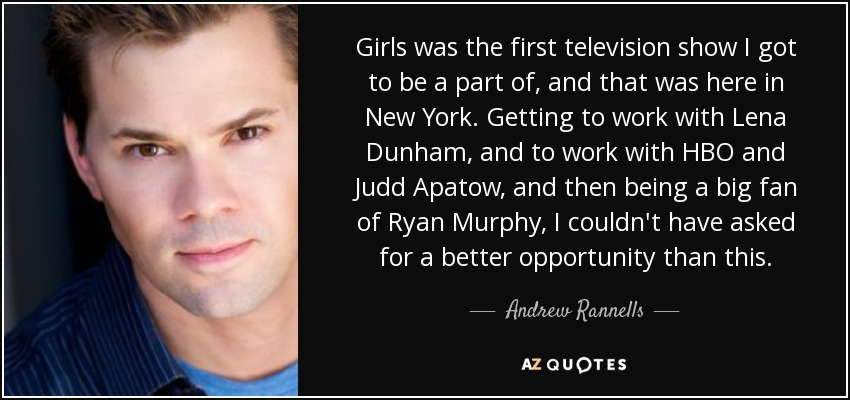 Girls was the first television show I got to be a part of, and that was here in New York. Getting to work with Lena Dunham, and to work with HBO and Judd Apatow, and then being a big fan of Ryan Murphy, I couldn't have asked for a better opportunity than this. - Andrew Rannells