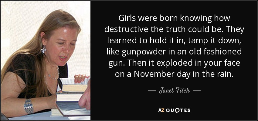 Girls were born knowing how destructive the truth could be. They learned to hold it in, tamp it down, like gunpowder in an old fashioned gun. Then it exploded in your face on a November day in the rain. - Janet Fitch