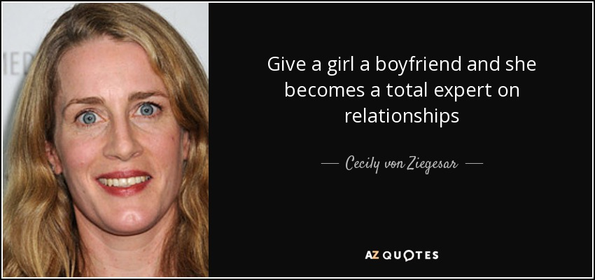 Give a girl a boyfriend and she becomes a total expert on relationships - Cecily von Ziegesar