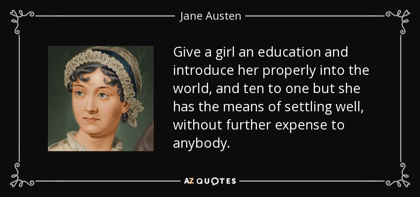 Give a girl an education and introduce her properly into the world, and ten to one but she has the means of settling well, without further expense to anybody. - Jane Austen