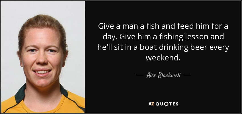 Give a man a fish and feed him for a day. Give him a fishing lesson and he'll sit in a boat drinking beer every weekend. - Alex Blackwell