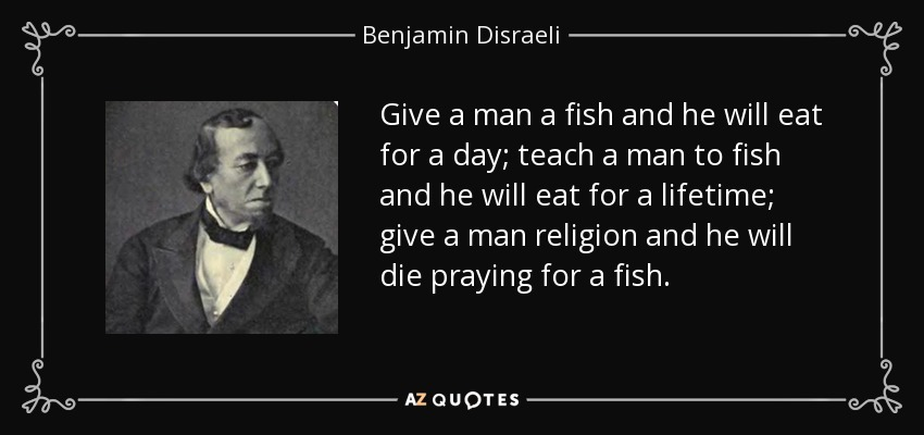 Give a man a fish and he will eat for a day; teach a man to fish and he will eat for a lifetime; give a man religion and he will die praying for a fish. - Benjamin Disraeli