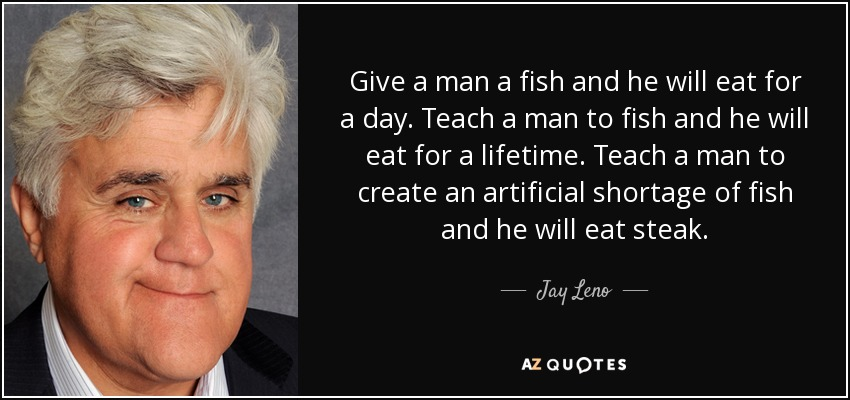 Give a man a fish, hell eat for a day. Teach a man to