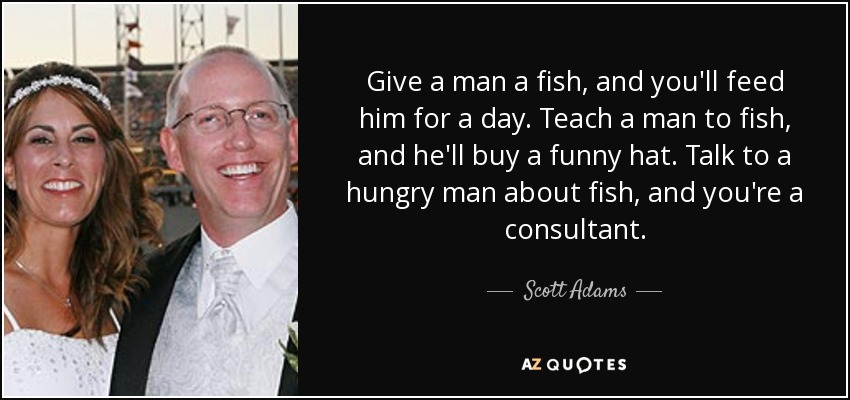 Give a man a fish, and you'll feed him for a day. Teach a man to fish, and he'll buy a funny hat. Talk to a hungry man about fish, and you're a consultant. - Scott Adams
