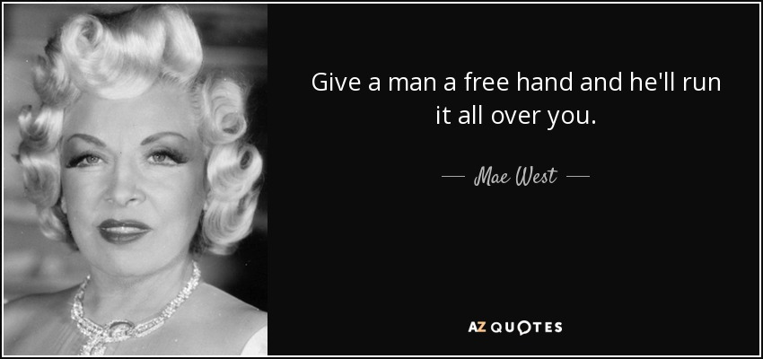Give a man a free hand and he'll run it all over you. - Mae West