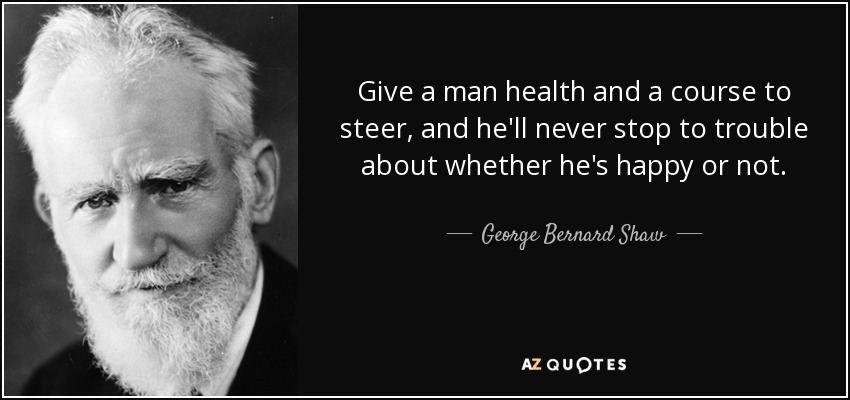 Give a man health and a course to steer, and he'll never stop to trouble about whether he's happy or not. - George Bernard Shaw