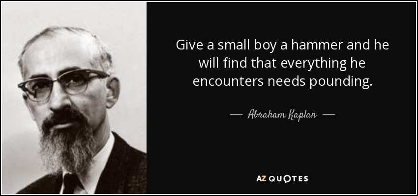 Give a small boy a hammer and he will find that everything he encounters needs pounding. - Abraham Kaplan