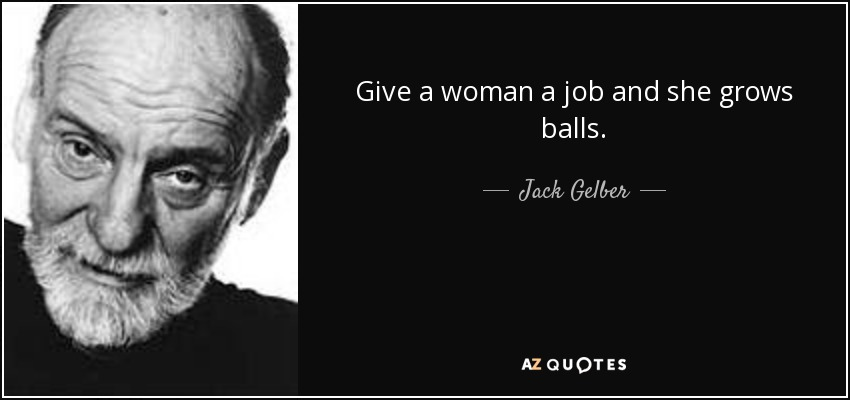 Give a woman a job and she grows balls. - Jack Gelber