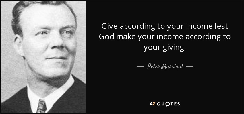 Give according to your income lest God make your income according to your giving. - Peter Marshall