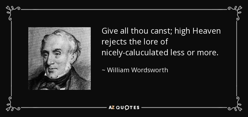 Give all thou canst; high Heaven rejects the lore of nicely-caluculated less or more. - William Wordsworth